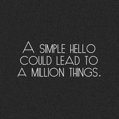 """A simple """"hello"""" could lead to a millon things."""