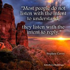 So true. I say it all the time. Most people are only thinking in their head as to what their response would be so they aren't listening to what you're actually saying