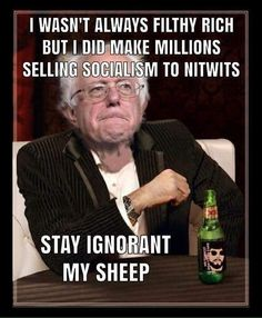 Socialism has failed everywhere it has been tried. Venezuela is the current example of the corruption and implosion of socialism causing great suffering to the people that voted it in and are now trapped in its downward spiral. This is what bernie the hypocrite wants for America.
