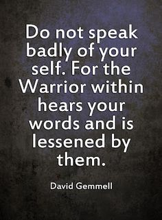 Do not speak badly of yourself. For the Warrior within hears your words and is lessened by them. -- David Gemmell