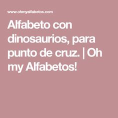 Alfabeto con dinosaurios, para punto de cruz. | Oh my Alfabetos!