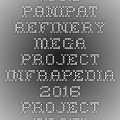 IOCL- Panipat Refinery Mega Project-Infrapedia 2016 Project Profile | InfraPedia - Access to Data at Ease