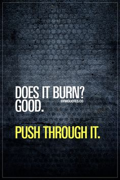 Does it burn? Push through it Does it burn? Push through it. You don't quit when it starts to burn. You keep on going. You push through it in order to make those REAL gains! - for all our motivational gym, fitness and workout quotes Fit Girl Motivation, Fitness Motivation Quotes, Health Motivation, Weight Loss Motivation, Workout Motivation, Daily Motivation, Fitness Sayings, Gym Workout Quotes, Gym Quote