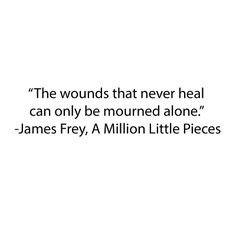 """""""The wounds that never heal can only be mourned alone."""" A Million Little Pieces by James Frey"""