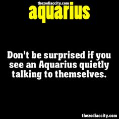ZODIAC AQUARIUS FACTS - Dont be surprised if you see an Aquarius quietly talking to themselves.