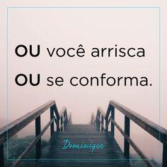 Ou você arrisca, ou se conforma. #SouDominique #SomosTodasDominique #Coragem #Riscos