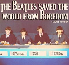BEATLES SAVED THE WORLD TO BE BORESOM !! BECAUSE OF THEIR WONDERFUL MUSIC