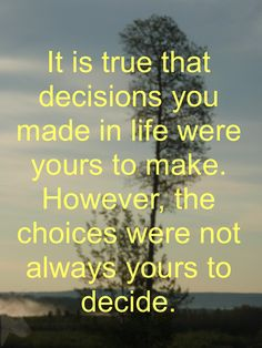It is true that decisions you made in life were yours to make. However, the choices were not always yours to decide. Always You, So True, Choices, Investing, Success, Positivity, How To Make, Life, Optimism
