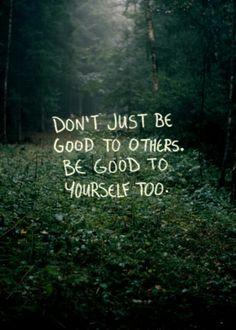 Sadece başkalarına iyi olma. Kendinede iyi ol.