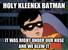 Holy Kleenex Batman! It was right under our nose and we blew it!