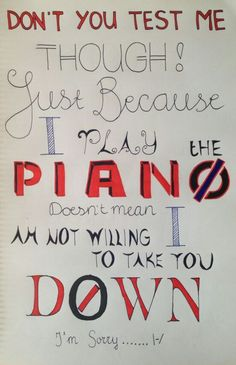 don't you test me though just because I play the piano doesn't mean I am not willing to take you down I'm sorry Not Today |-/ Twenty One Pilots