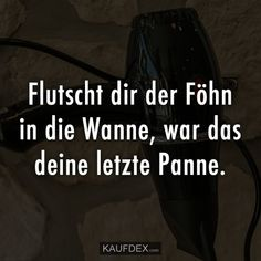 Flutscht dir der Föhn in die Wanne, war das deine letzte Panne. If the hair dryer slips into the tub, that was your last breakdown. Some Quotes, Good News, Fun Facts, Encouragement, Funny Quotes, About Me Blog, Hilarious, Jokes, Lol
