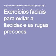 Exercícios faciais para evitar a flacidez e as rugas precoces