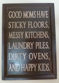 I must be a good mom because I have sticky floors, a messy kitchen, laundry piles, a dirty oven, and happy kids. Cute Quotes, Great Quotes, Quotes To Live By, Funny Quotes, Inspirational Quotes, Mom Quotes, Awesome Quotes, Motivational, Meaningful Quotes