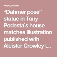 """""""Dahmer pose"""" statue in Tony Podesta's house matches illustration published with Aleister Crowley text – TRACY R TWYMAN"""