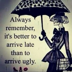 It's better to arrive late than to arrive ugly
