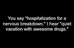 Nervous Breakdown  I used to say all the time I would like to be committed...rest, meds, and someone who HAS to listen to you.