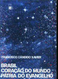 Brasil, Coração do Mundo, Pátria do Evangelho          Francisco Cândido Xavier, espírito: Humberto de Campos