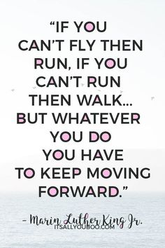 """""""If you can't fly then run, if you can't run then walk, if you can't walk then crawl, but whatever you do you have to keep moving forward. Advice Quotes, Encouragement Quotes, Peace Quotes, Quotes To Live By, Life Quotes, Poverty Quotes, Martin Luther King Quotes, Martin Luther King Pictures, Walking Quotes"""