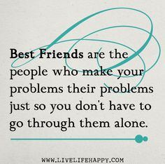 Best friends are the people who make your problems their problems just so you don't have to go through them alone.