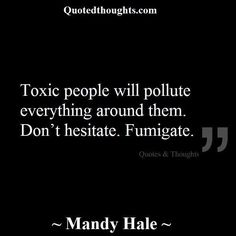 Toxic people will pollute everything around them. Don't hesitate. Fumigate.
