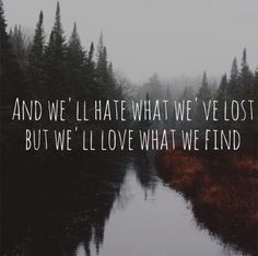"""And we'll hate what we've lost, but we'll love what we've found"" Featherstone - The Paper Kites"