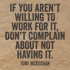 If you aren't willing to work for it, don't complain about not having it. – Toby McKeekan