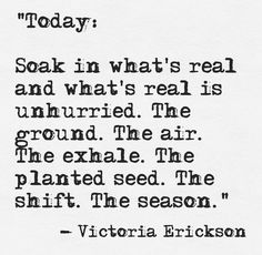 """Soak in what's real and what's real is unhurried. The ground. The air"" -Victoria Erickson"