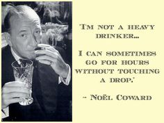 'I'm not a heave drinker...I can sometimes go for hours without touching a drop' - Noel Coward