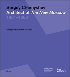 "Sergey Chernyshev : architect of ""The New Moscow"", 1881-1963 /Ivan Lykoshin, Irina Cheredina.-- Berlín : DOM, cop. 2015."