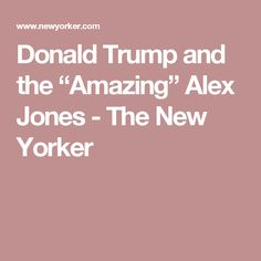 "Donald Trump and the ""Amazing"" Alex Jones - The New Yorker"
