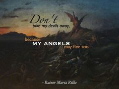 """Don't take my devils away, because my angels may flee too. Rainer Maria Rilke, Rilke Quotes, Me Quotes, Swami Vivekananda Quotes, Beautiful Poetry, One Liner, Writing Quotes, Running Motivation, Verses"
