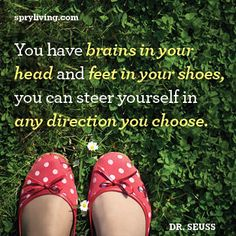 Dr. Suess... brains in your head and feet in your shoes...