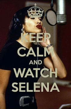 Keep Calm and Watch Selena  That's what I'm doing now love that movie
