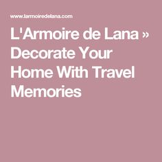 L'Armoire de Lana » Decorate Your Home With Travel Memories