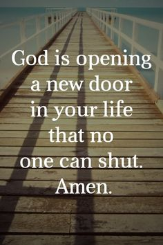 God is opening a new door in your life that no one can shut. Amen.
