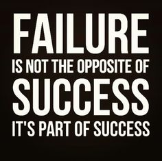 Failure is not the opposite of success. It's part of the success