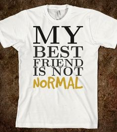 Best Friend not Normal tee t shirt tshirt - funnyt - Skreened T-shirts, Organic Shirts, Hoodies, Kids Tees, Baby One-Pieces and Tote Bags lol thats why I love her. Hehehe u know who u are ; Funny T Shirt Sayings, T Shirts With Sayings, Funny Shirts, Best Friend Hoodies, Bff Shirts, Bff Quotes, Best Friends, I Am Awesome, My Style