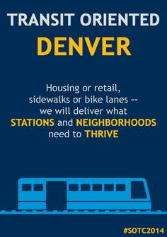 """""""The transformative power of transit is undeniable. We have watched it grow across the region with FasTracks. We will help it continue with Transit Oriented Denver, a strategy to drive development at transit stations across the city."""" - Mayor Hancock, 2014 State of the City Address"""