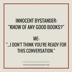 "Innocent Bystander: ""Know of any good books?"" Me: ""... I don't think you're ready for this conversation."""