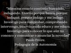 ... Mientras enseño continúo buscando, indagando. Enseño porque busco, porque indagué, porque indago y me indago. Investigo para comprobar, comprobando, intervengo, interviniendo educo y me educo. Investigo para conocer lo que aún no conozco y comunicar o anunciar la novedad. Paulo Freire. Pedagogía de la Autonomía.