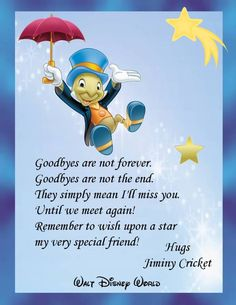 Goodbyes are not forever. Goodbyes are not the end. They simply mean I'll miss you. Until we meet again! Remember to wish upon a star my very special friend!
