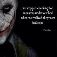 We stopped checking for monsters under our bed when we realized they were inside us. - The Joker quote We stopped checking for monsters under our bed when we realized they were inside us. - The Joker quote Quotes About Attitude, Family Quotes Love, Great Quotes, Quotes To Live By, Life Quotes, Inspirational Quotes, Motivational, Inspiring Sayings, Citations Jokers