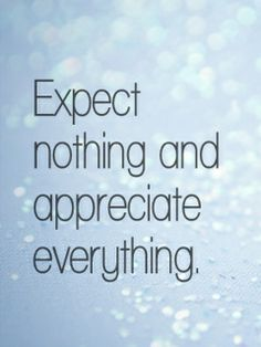 expect nothing and appreciate everything. Have to do things the fashioned way; earn it.