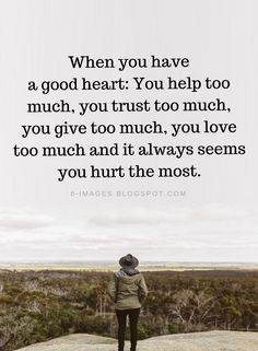 Good Heart Quotes When you have a good heart You help too much, you trust too much, you give too much, you love too much and it always seems you hurt the most. Giving Quotes, Wise Quotes, Mood Quotes, Funny Quotes, Inspirational Quotes, Give Love Quotes, Reminder Quotes, Strong Quotes, My Heart Hurts Quotes