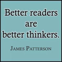 """""""Better readers are better thinkers.""""- James Patterson"""