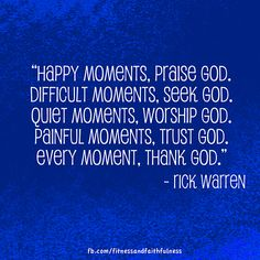 """Happy moments, PRAISE GOD. Difficult moments, SEEK GOD. Quiet moments, WORSHIP GOD. Painful moments, TRUST GOD. Every moment, THANK GOD."" - Rick Warren"