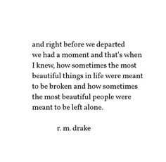 """And right before we departed we had a moment and that's when I knew, how sometimes the most beautiful things in life were meant to be broken and how sometimes the most beautiful people were meant to be left alone."" — R.M. Drake"