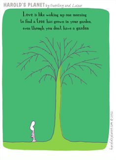 """On Harolds Planet: """"Love is like walking up one morning to find a tree has grown in your garden, even though you don't have a garden"""" Love Is Everything, What Is Love, Sign Quotes, Me Quotes, Lemon Quotes, Planet Love, Love Is Comic, Qoutes About Love, Card Sentiments"""