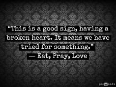 """This is a good sign, having a broken heart. It means we have tried for something."" ― Elizabeth Gilbert, Eat, Pray, Love"